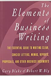 Elements of Business Writing: A Guide to Writing Clear, Concise Letters, Memos, Reports, Proposals and Other Business Documents (Elements of Series)