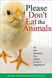 Please Don't Eat the Animals: All the Reasons You Need to be a Vegetarian