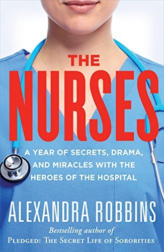 The Nurses: A Year of Secrets, Drama, and Miracles with the Heroes of the Hospital by Alexandra Robbins (2015-04-14)