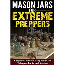 Mason Jars for Extreme Preppers Vol.2 - A Beginner's Guide to Using Mason Jars to Prepare for Emergency Situations (English Edition)