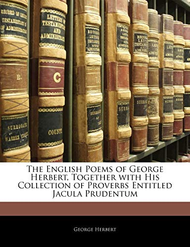 The English Poems of George Herbert, Together with His Collection of Proverbs Entitled Jacula Prudentum