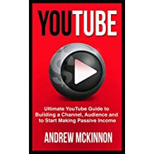 YouTube: Ultimate YouTube Guide To Building A Channel, Audience And To Start Making Passive Income (Social Media, Passive Income, YouTube) (English Edition)