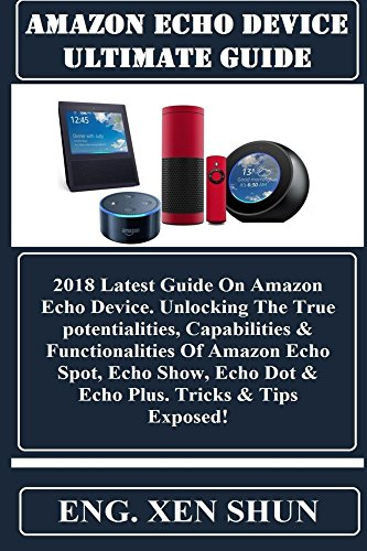 AMAZON ECHO DEVICE ULTIMATE GUiDE: 2018 Latest Guide On Amazon Echo Device. Unlocking The True potentialities, Capabilities & Functionalities Of Amazon ... Echo Dot & Echo Plus... (English Edition)