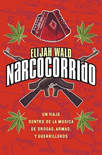 Narcocorrido: UN Viaje Al Mundo De LA Musica De Las Drogas,Armas Y Guerrilleros por Elijah Wald