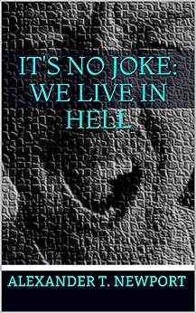 Alexander T. Newport - It's No Joke: We Live in Hell