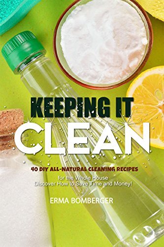 Keeping It Clean: 40 DIY All-Natural Cleaning Recipes for the Whole House – Discover How to Save Time and Money! (English Edition)