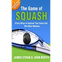 The Game of Squash: 5 Easy Ways to Improve Your Game and Win More Matches (English Edition)
