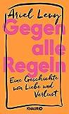Gegen alle Regeln: Eine Geschichte von Liebe und Verlust von Ariel Levy