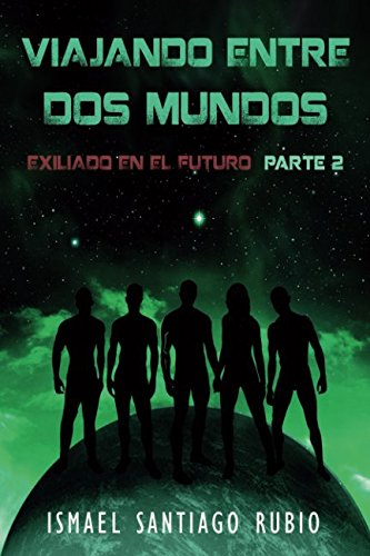 Viajando entre dos mundos: Exiliado en el futuro Parte2 por Ismael Santiago Rubio