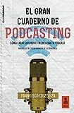 El Gran Cuaderno de Podcasting: Cómo crear, difundir y monetizar tu podcast