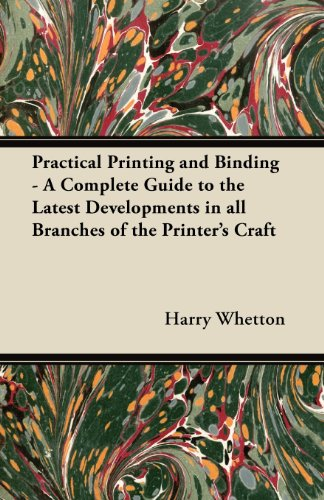 Practical Printing and Binding - A Complete Guide to the Latest Developments in all Branches of the Printer's Craft