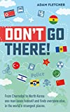 Don't Go There: From Chernobyl to North Korea-one man's quest to lose himself and find everyone else in the world's strangest places (Weird Travel Book 1)