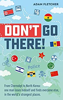 Don't Go There: From Chernobyl to North Korea—one man's quest to lose himself and find everyone else in the world's strangest places (Weird Travel Book 1) (English Edition) van [Fletcher, Adam]