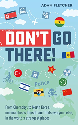 Don't Go There: From Chernobyl to North Korea—one man's quest to lose himself and find everyone else in the world's strangest places (English Edition) por Adam Fletcher