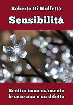 Sensibilità: Sentire immensamente le cose non è un difetto di [Di Molfetta, Roberto]
