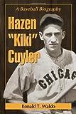 """Hazen """"""""Kiki"""""""" Cuyler: A Baseball Biography"""