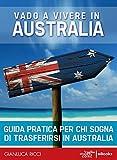 Vado a vivere in Australia - Guida pratica: Guida pratica per chi sogna di andare a vivere in Australia