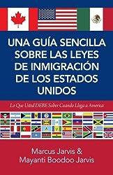 Una Guía Sencilla Sobre las Leyes de Inmigración de los Estados Unidos: Lo Que Usted DEBE Saber Cuando Llega A America (Spanish Edition)