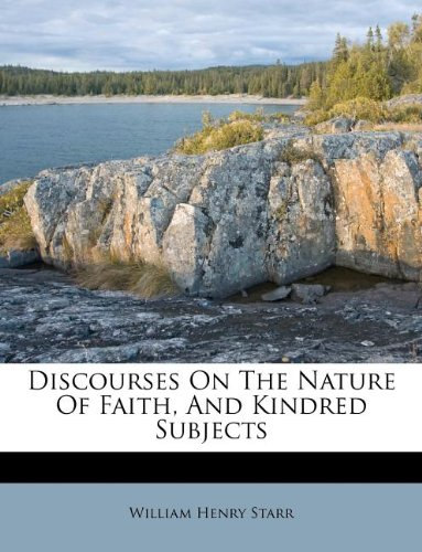 Discourses On The Nature Of Faith, And Kindred Subjects