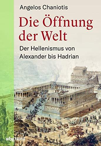 Die Öffnung der Welt: Der Hellenismus von Alexander bis Hadrian