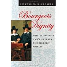 Bourgeois Dignity: Why Economics Can't Explain the Modern World by Deirdre N Mccloskey (2010-11-30)