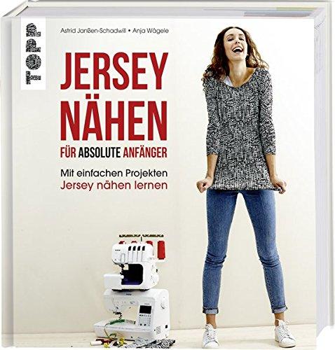 Jersey nähen für absolute Anfänger: Mit einfachen Projekten Jersey nähen lernen. Mit Online-Videos (Absolute Jersey)