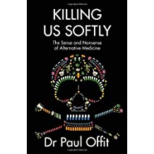 Killing Us Softly: The Sense and Nonsense of Alternative Medicine by Offit, Dr Paul (June 20, 2013) Paperback