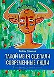Такой меня сделали современныелюди: О выхолащивании человека из человека (Russian Edition)