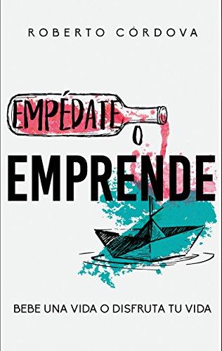 Empedate o emprende: Bebe una vida o disfruta tu vida por Roberto Córdova