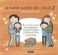 De mayor quiero ser... feliz 2: 6 cuentos cortos para potenciar la positividad y autoestima de los niños par  Anna Morato García