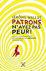 Patrons, n'ayez pas peur ! - Manuel à l'usage des patrons qui s'interrogent sur l'ubérisation de leur activité de Jérôme Wallut