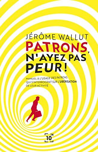Patrons, n'ayez pas peur !: Manuel à l'usage des patrons qui s'interrogent sur l'ubérisation de leur activité par Jérôme Wallut