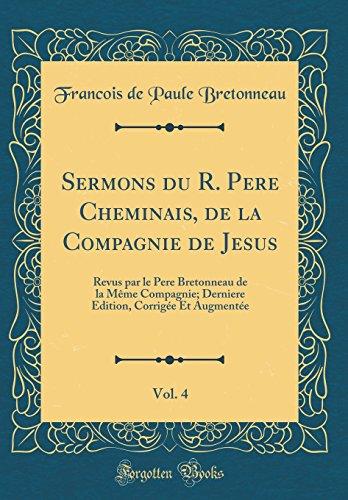 Sermons Du R. Pere Cheminais, de la Compagnie de Jesus, Vol. 4: Revus Par Le Pere Bretonneau de la M'Me Compagnie; Derniere Edition, Corrig'e Et Augment'e (Classic Reprint)