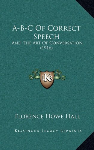 A-B-C of Correct Speech: And the Art of Conversation (1916) por Florence Howe Hall