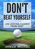 Don't Beat Yourself: Life Lessons I Learnt From Playing Golf