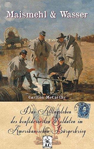 Maismehl & Wasser: Das Alltagsleben des konföderierten Soldaten im Amerikanischen Bürgerkrieg (Zeitzeugen des Sezessionskrieges 7)
