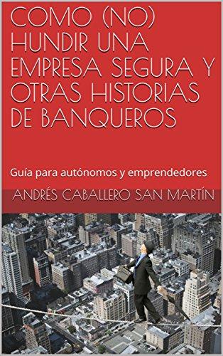 COMO (N0) HUNDIR UNA EMPRESA SEGURA Y OTRAS HISTORIAS DE BANQUEROS: Guía para autónomos y emprendedores por Andrés Caballero San Martín