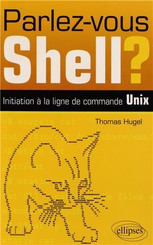 Parlez-Vous Shell? Initiation à la Ligne de Commande Unix par Thomas Hugel