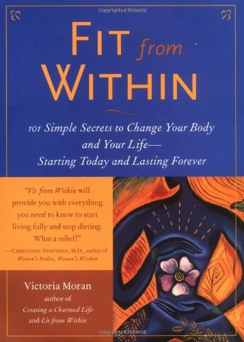 Fit from Within: 101 Simple Secrets to Change Your Body and Your Life--Starting Today and Lasting Forever by Victoria Moran (2002-03-28)