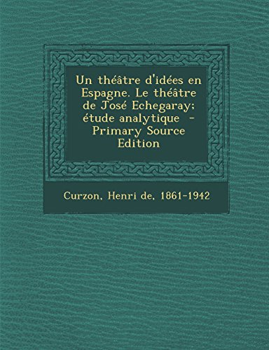Un Theatre D'Idees En Espagne. Le Theatre de Jose Echegaray; Etude Analytique - Primary Source Edition