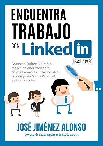 Encuentra trabajo con Linkedin (paso a paso): Cómo optimizar Linkedin, redacción diferenciadora, posicionamiento en búsquedas, estrategia de Marca Personal y Plan de Acción. por José Jiménez Alonso