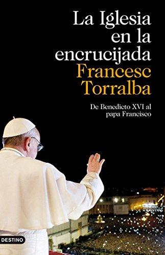 La Iglesia en la encrucijada: De Benedicto XVI al papa Francisco por Francesc Torralba Roselló