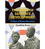 [( The Seeds of Separate Development: Origins of Bantu Education )] [by: Cynthia Kros] [Apr-2010]