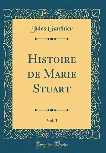 Histoire de Marie Stuart, Vol. 1 (Classic Reprint) par Jules Gauthier