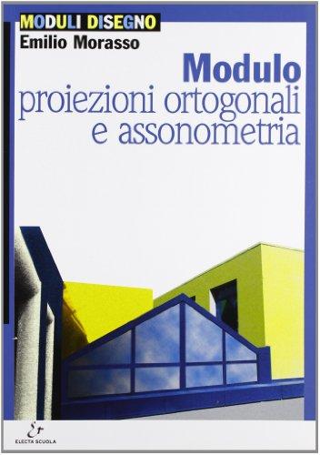 Modulo B: Proiezioni ortogonali e assonometria. Per le Scuole superiori