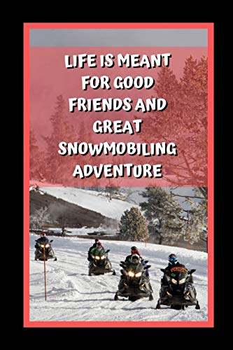 Life Is Meant For Good Friends And Great Snowmobiling Adventure: Themed Novelty Lined Notebook / Journal To Write In Perfect Gift Item (6 x 9 inches) -