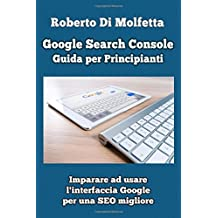 Google Search Console: Guida per Principianti: Imparare ad usare l'interfaccia Google per la SEO
