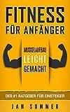 Fitness für Anfänger: Muskelaufbau leicht gemacht - der #1 Ratgeber für Anfägner - Jan Sommer