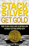 Stack Silver Get Gold - How to Buy Gold and Silver Bullion without Getting Ripped Off! (English Edition)...