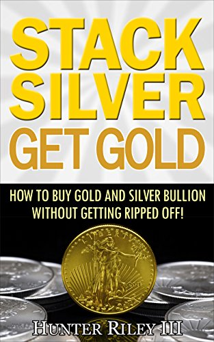Stack Silver Get Gold - How to Buy Gold and Silver Bullion without Getting Ripped Off! (English Edition) -